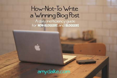Sarcastic instruction guide for How to Write a Winning Blog Post. from amydalke.com