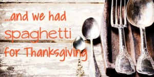 Spaghetti for Thanksgiving Wasn't in The Plan