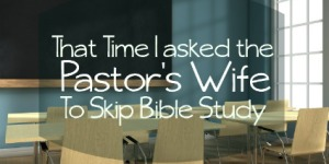 That Time I Asked the Pastor's Wife to Skip Bible Study