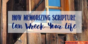 How Memorizing Scripture Can Wreck Your Life.