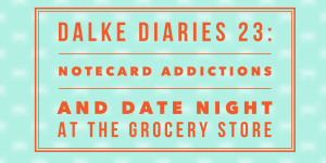 Dalke Diaries: #23: Notecard Addictions & Date Night at Kroger