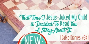 Dalke Diaries #34: That Time I Jesus-Juked My Child