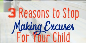 3 Reasons To Stop Making Excuses For Your Child