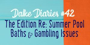 Dalke Diaries #42: The Edition Re: Summer Pool Baths & Gambling Issues