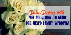 Dalke Diaries #48: Not Your How-To-Guide for Mixed Family Weddings