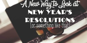 If You Need a New Way to Look at New Year's Resolutions