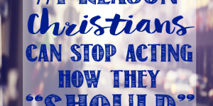 #1 Reason Christians Can Stop Acting Like They SHOULD
