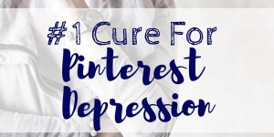#1 Cure For Pinterest Depression