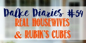 Dalke Diaries #54: Real Housewives and Rubik's Cubes