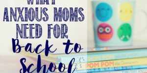What Anxious (& Weepy) Moms Need for Back to School