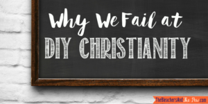 Why We Fail at DIY Christianity