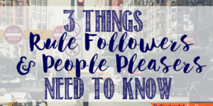 3 Things Rule-Followers & People-Pleasers Need to Know
